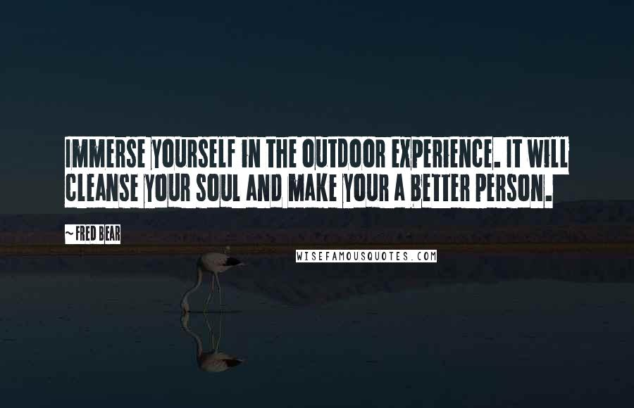 Fred Bear quotes: Immerse yourself in the outdoor experience. It will cleanse your soul and make your a better person.