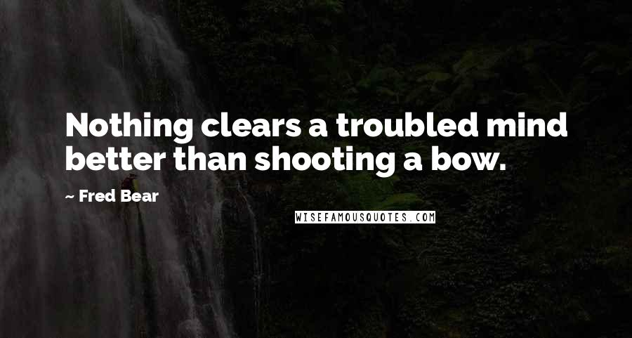 Fred Bear quotes: Nothing clears a troubled mind better than shooting a bow.