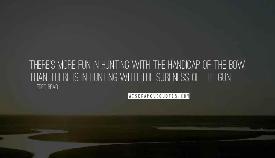 Fred Bear quotes: There's more fun in hunting with the handicap of the bow than there is in hunting with the sureness of the gun.