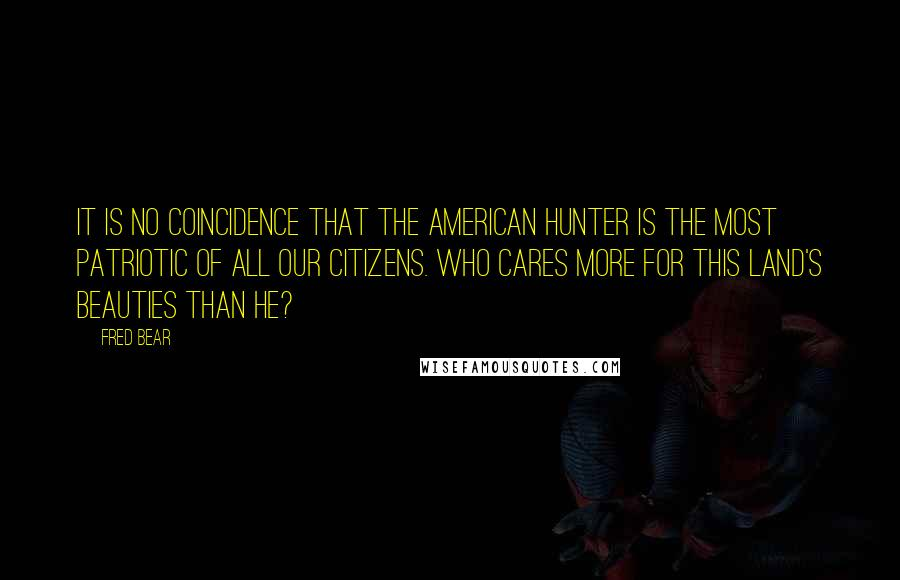 Fred Bear quotes: It is no coincidence that the American hunter is the most patriotic of all our citizens. Who cares more for this land's beauties than he?