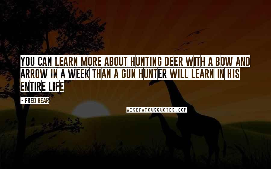 Fred Bear quotes: You can learn more about hunting deer with a bow and arrow in a week than a gun hunter will learn in his entire life