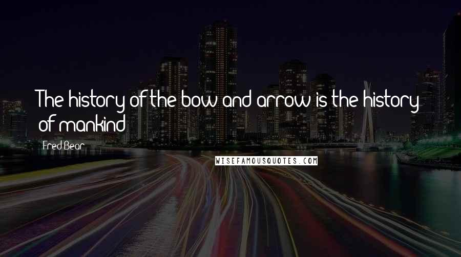 Fred Bear quotes: The history of the bow and arrow is the history of mankind