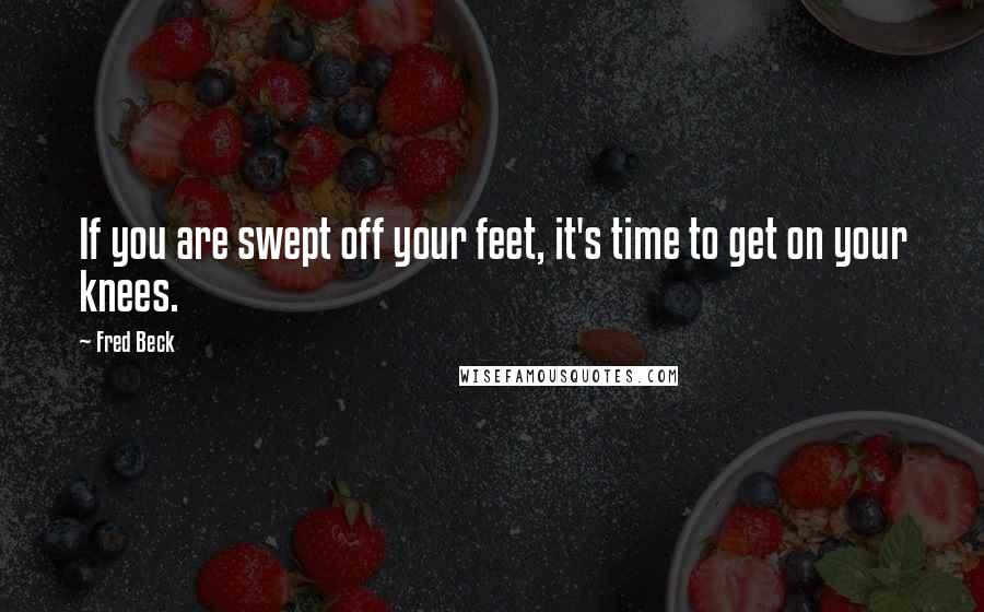 Fred Beck quotes: If you are swept off your feet, it's time to get on your knees.