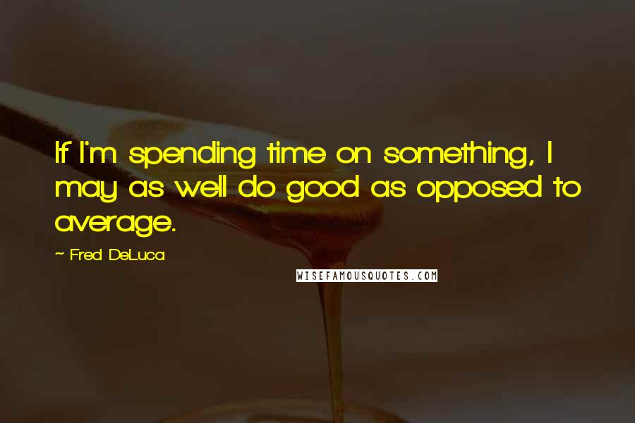 Fred DeLuca quotes: If I'm spending time on something, I may as well do good as opposed to average.