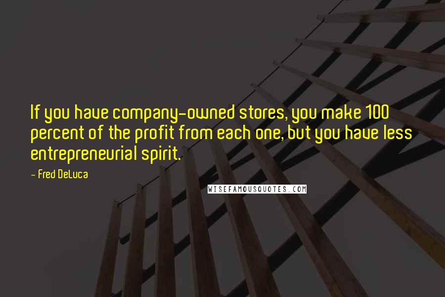 Fred DeLuca quotes: If you have company-owned stores, you make 100 percent of the profit from each one, but you have less entrepreneurial spirit.