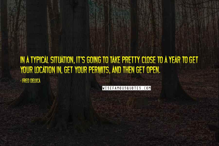 Fred DeLuca quotes: In a typical situation, it's going to take pretty close to a year to get your location in, get your permits, and then get open.