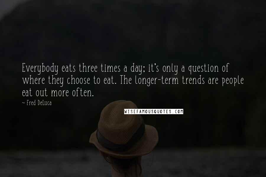 Fred DeLuca quotes: Everybody eats three times a day; it's only a question of where they choose to eat. The longer-term trends are people eat out more often.