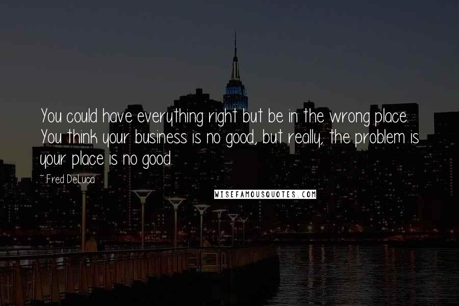Fred DeLuca quotes: You could have everything right but be in the wrong place. You think your business is no good, but really, the problem is your place is no good.