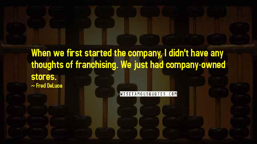 Fred DeLuca quotes: When we first started the company, I didn't have any thoughts of franchising. We just had company-owned stores.