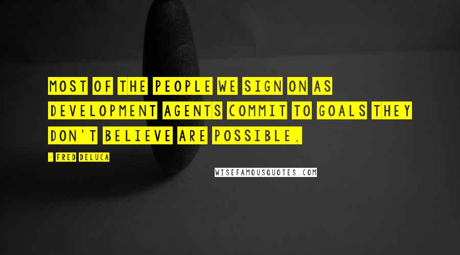Fred DeLuca quotes: Most of the people we sign on as development agents commit to goals they don't believe are possible.
