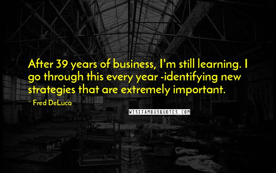 Fred DeLuca quotes: After 39 years of business, I'm still learning. I go through this every year -identifying new strategies that are extremely important.