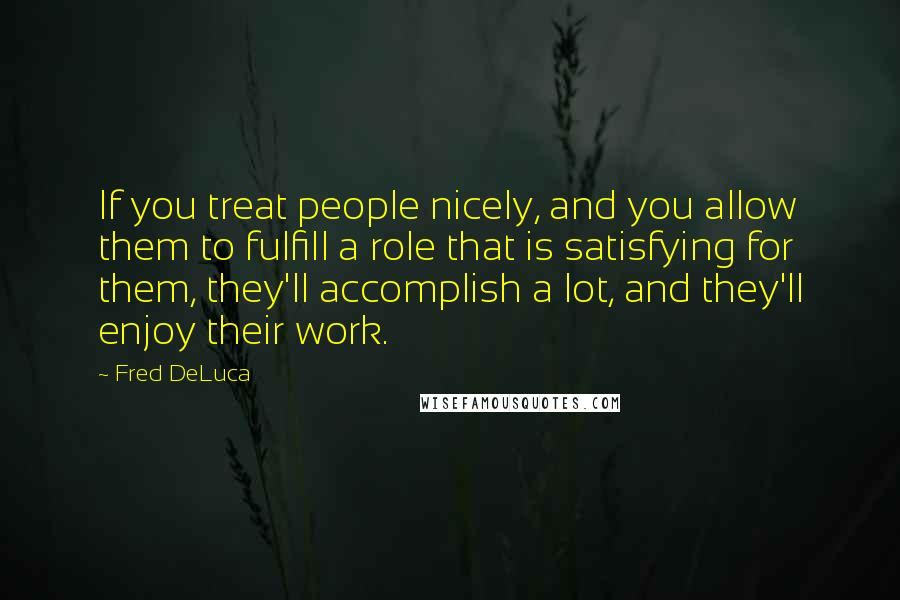 Fred DeLuca quotes: If you treat people nicely, and you allow them to fulfill a role that is satisfying for them, they'll accomplish a lot, and they'll enjoy their work.