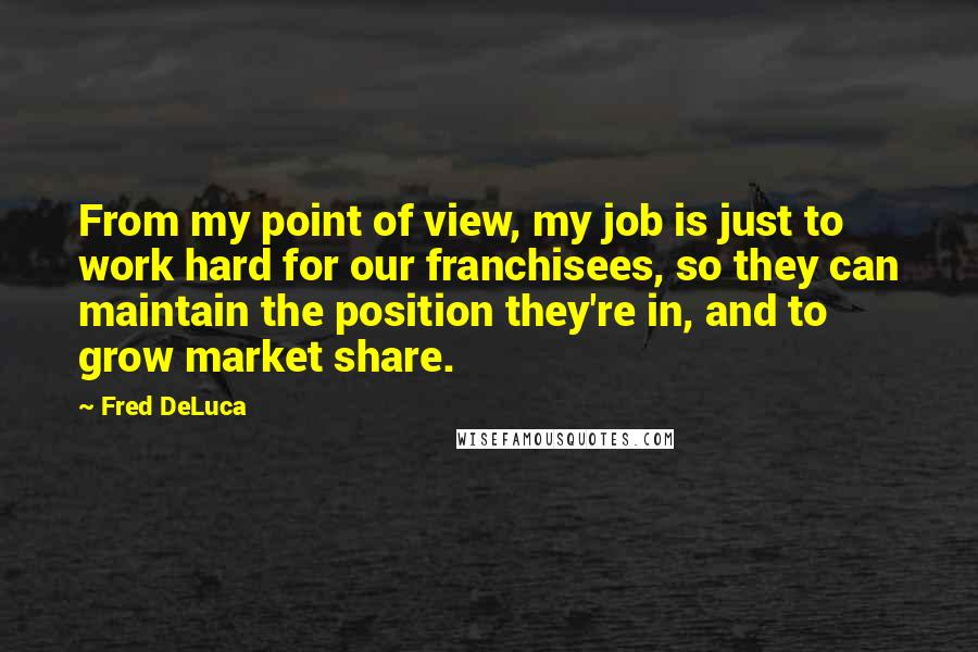 Fred DeLuca quotes: From my point of view, my job is just to work hard for our franchisees, so they can maintain the position they're in, and to grow market share.
