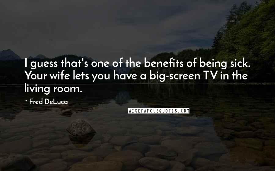 Fred DeLuca quotes: I guess that's one of the benefits of being sick. Your wife lets you have a big-screen TV in the living room.
