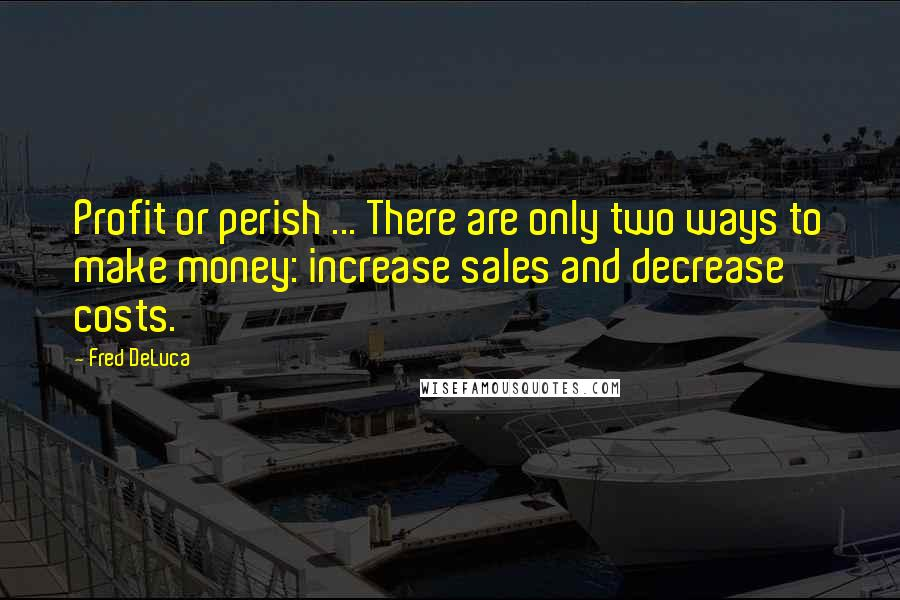 Fred DeLuca quotes: Profit or perish ... There are only two ways to make money: increase sales and decrease costs.