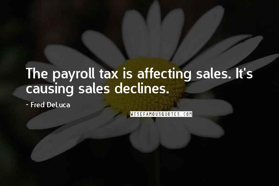 Fred DeLuca quotes: The payroll tax is affecting sales. It's causing sales declines.
