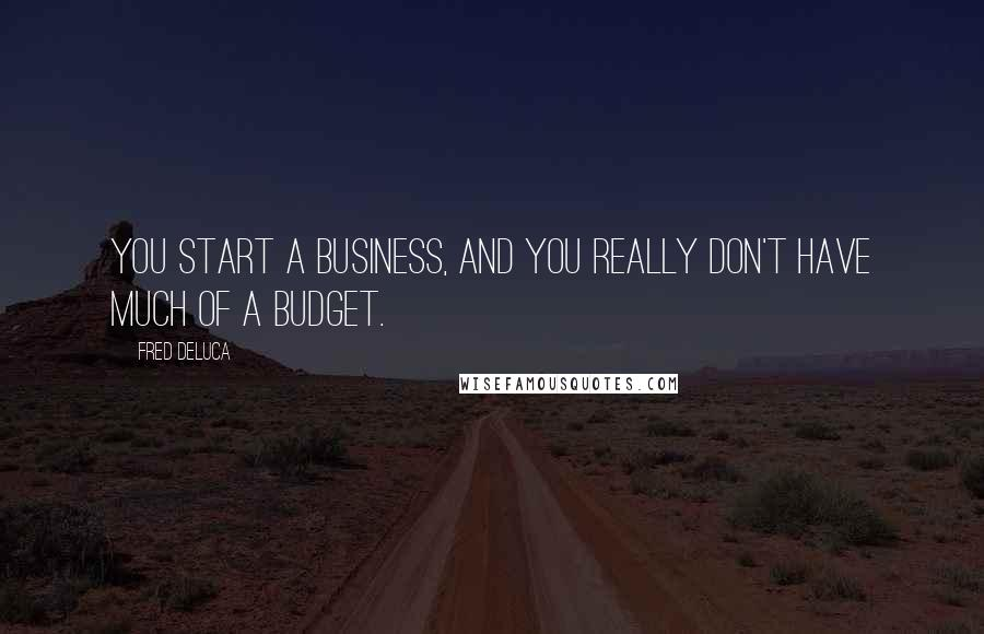 Fred DeLuca quotes: You start a business, and you really don't have much of a budget.