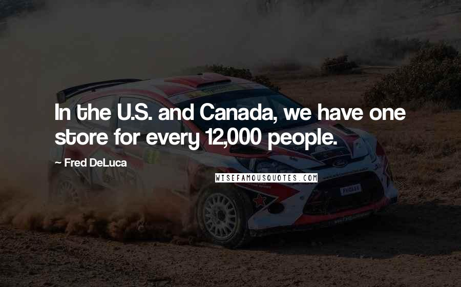 Fred DeLuca quotes: In the U.S. and Canada, we have one store for every 12,000 people.