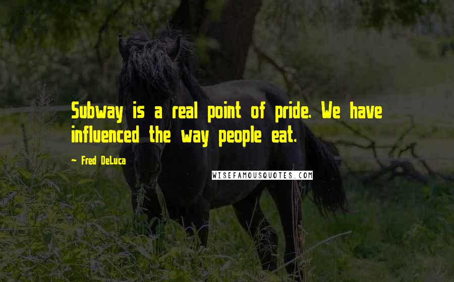 Fred DeLuca quotes: Subway is a real point of pride. We have influenced the way people eat.