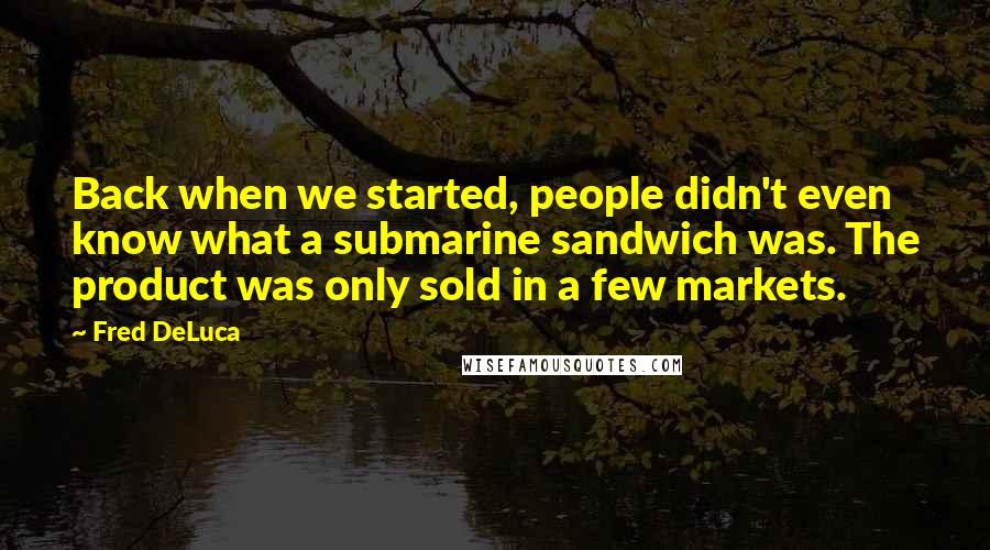 Fred DeLuca quotes: Back when we started, people didn't even know what a submarine sandwich was. The product was only sold in a few markets.
