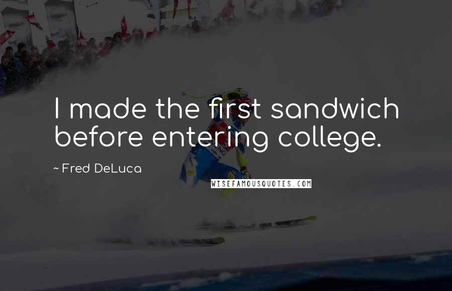 Fred DeLuca quotes: I made the first sandwich before entering college.