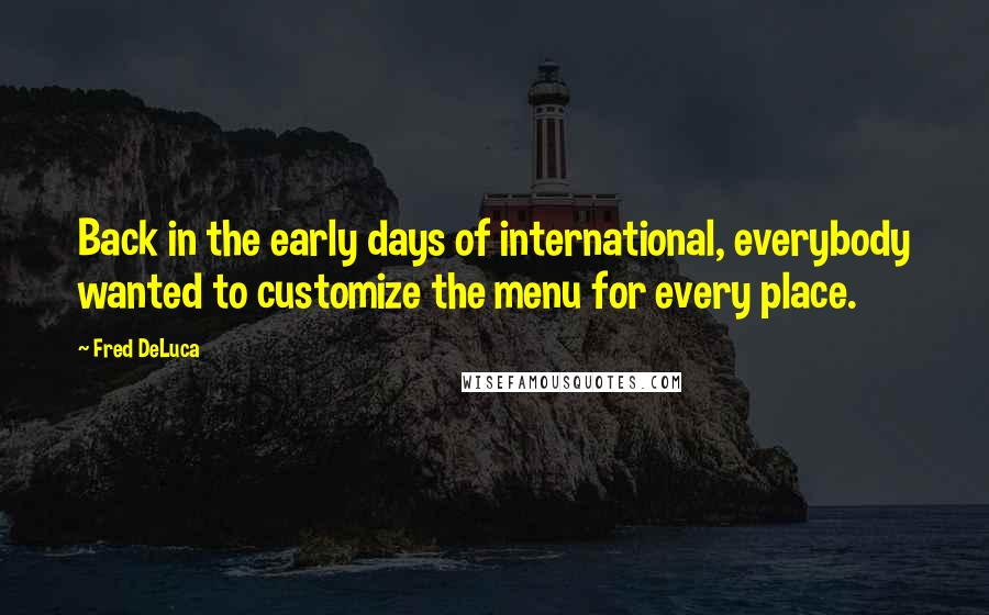 Fred DeLuca quotes: Back in the early days of international, everybody wanted to customize the menu for every place.