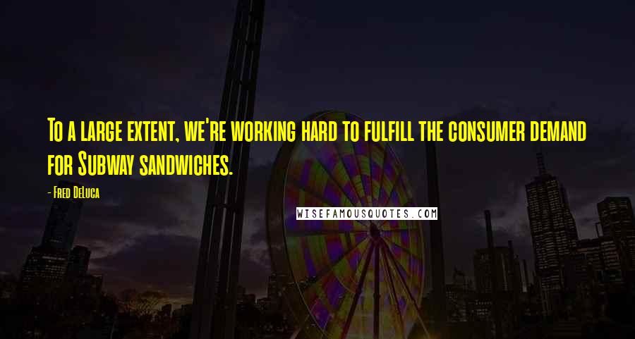 Fred DeLuca quotes: To a large extent, we're working hard to fulfill the consumer demand for Subway sandwiches.