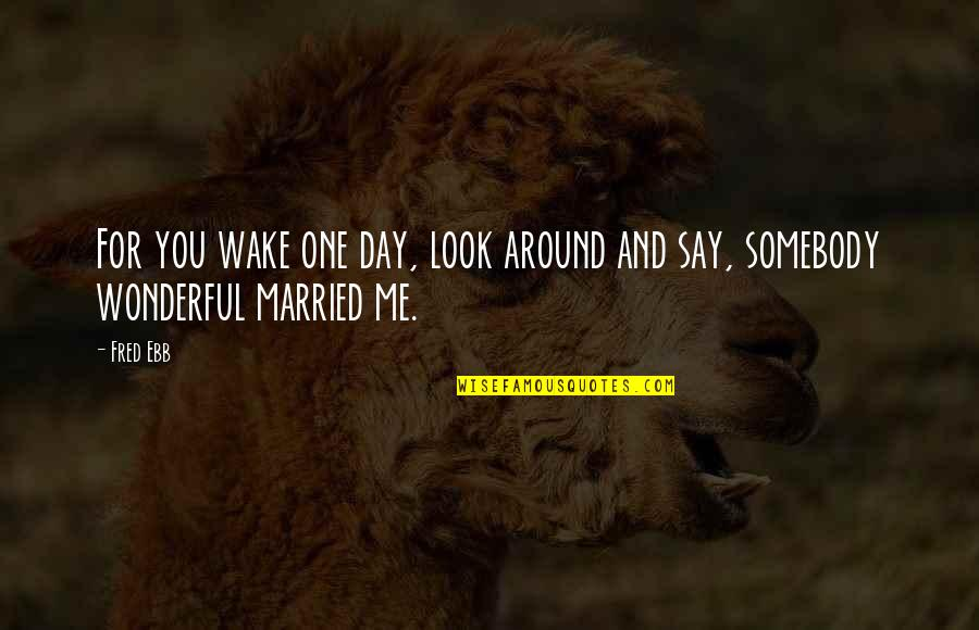 Fred Ebb Quotes By Fred Ebb: For you wake one day, look around and