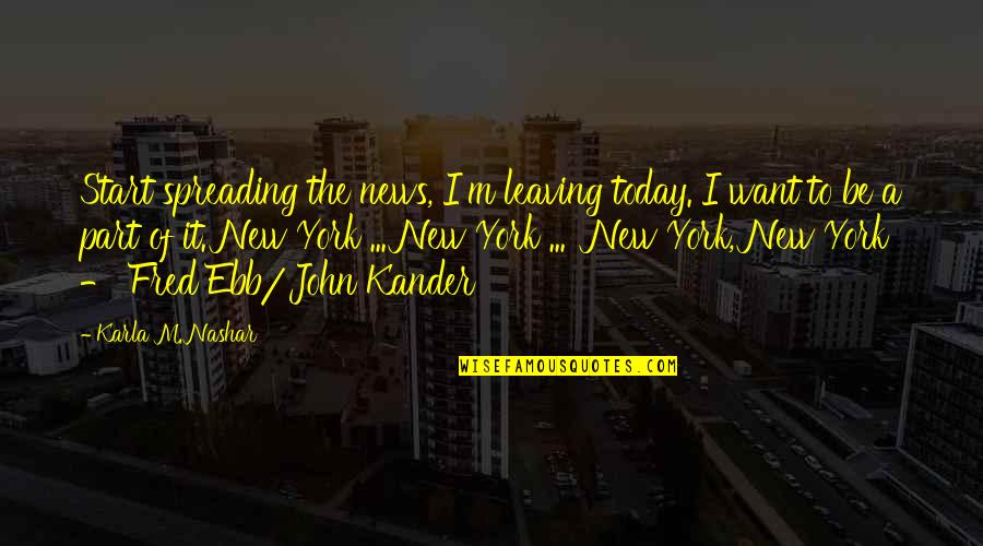 Fred Ebb Quotes By Karla M. Nashar: Start spreading the news, I'm leaving today. I