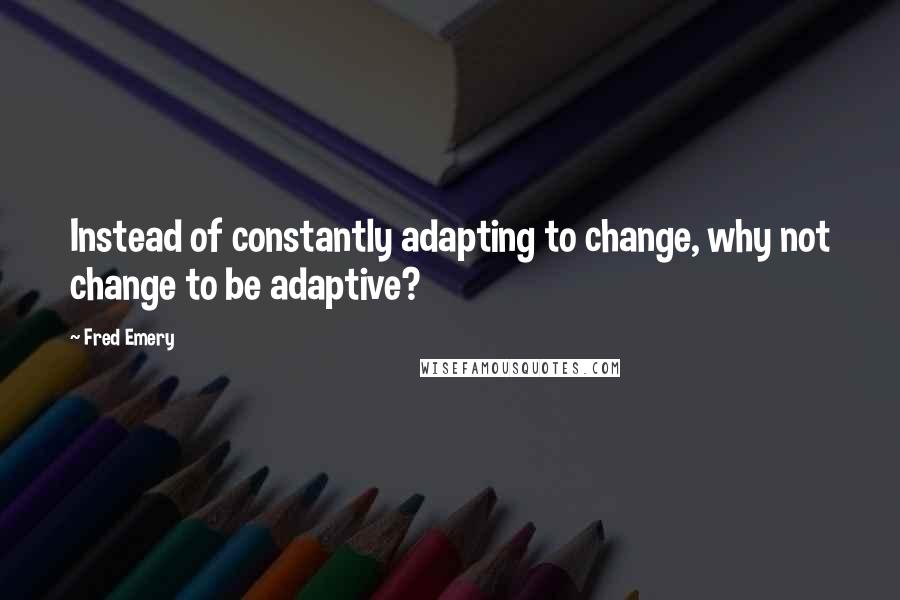 Fred Emery quotes: Instead of constantly adapting to change, why not change to be adaptive?