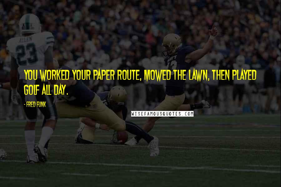 Fred Funk quotes: You worked your paper route, mowed the lawn, then played golf all day.