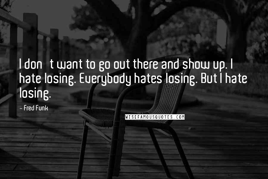 Fred Funk quotes: I don't want to go out there and show up. I hate losing. Everybody hates losing. But I hate losing.