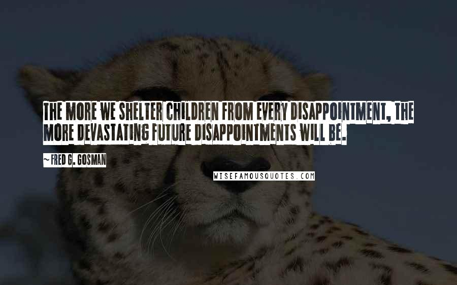 Fred G. Gosman quotes: The more we shelter children from every disappointment, the more devastating future disappointments will be.