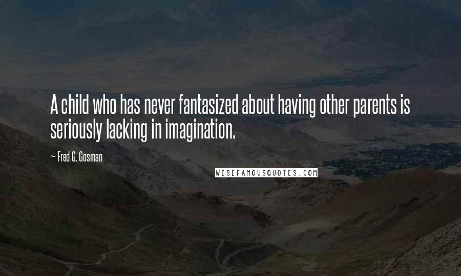 Fred G. Gosman quotes: A child who has never fantasized about having other parents is seriously lacking in imagination.