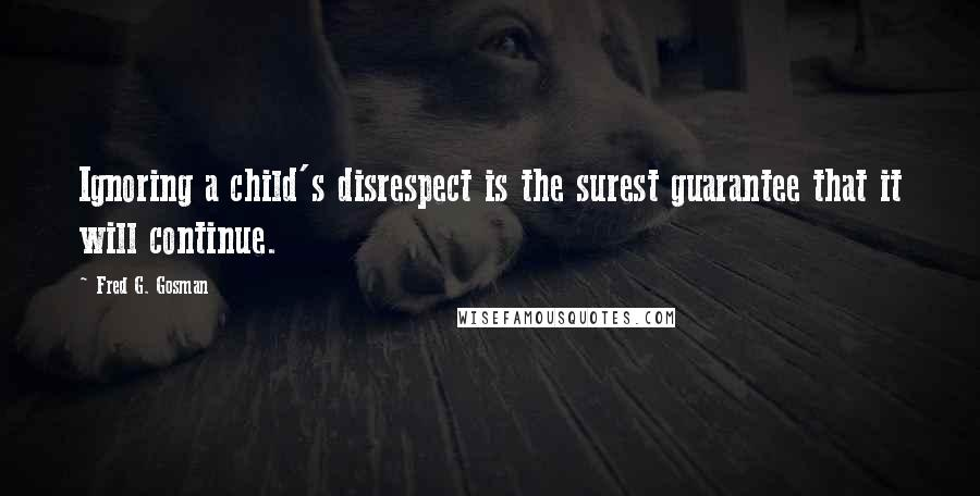 Fred G. Gosman quotes: Ignoring a child's disrespect is the surest guarantee that it will continue.