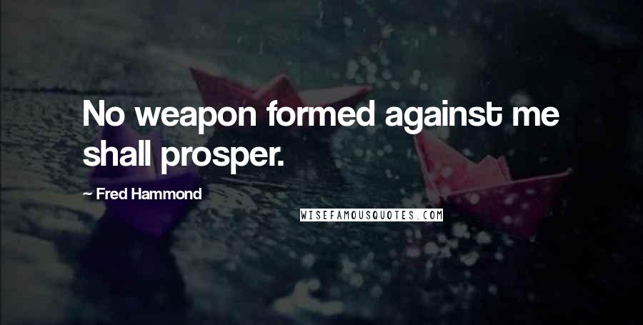 Fred Hammond quotes: No weapon formed against me shall prosper.