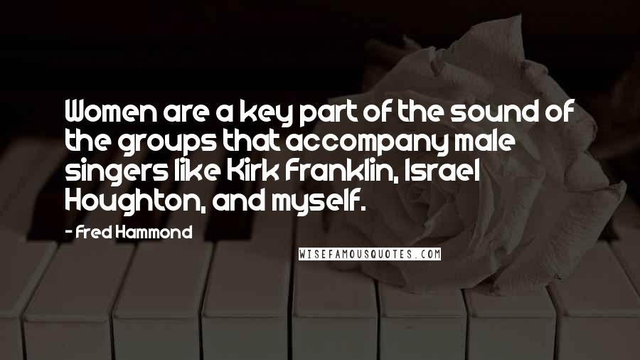 Fred Hammond quotes: Women are a key part of the sound of the groups that accompany male singers like Kirk Franklin, Israel Houghton, and myself.