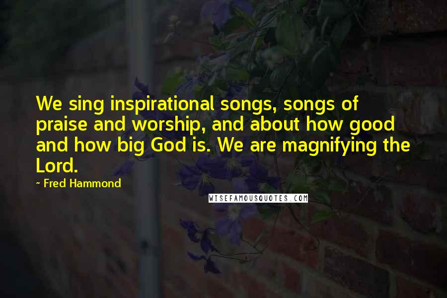 Fred Hammond quotes: We sing inspirational songs, songs of praise and worship, and about how good and how big God is. We are magnifying the Lord.