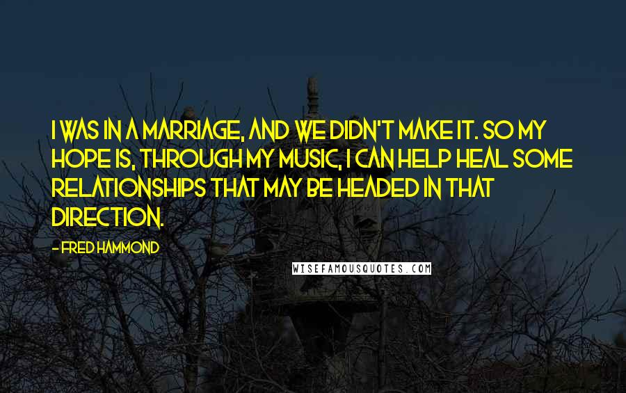 Fred Hammond quotes: I was in a marriage, and we didn't make it. So my hope is, through my music, I can help heal some relationships that may be headed in that direction.