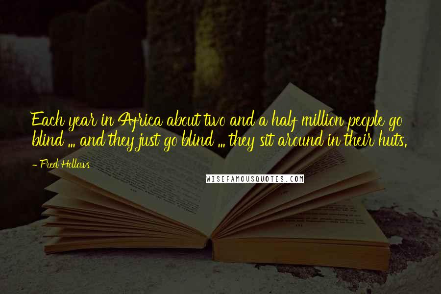 Fred Hollows quotes: Each year in Africa about two and a half million people go blind ... and they just go blind ... they sit around in their huts.
