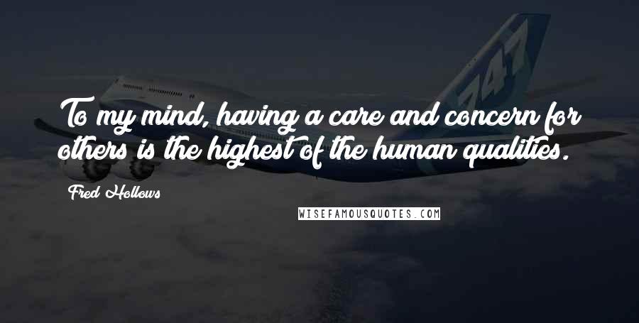 Fred Hollows quotes: To my mind, having a care and concern for others is the highest of the human qualities.