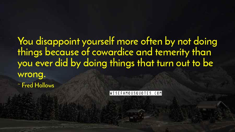 Fred Hollows quotes: You disappoint yourself more often by not doing things because of cowardice and temerity than you ever did by doing things that turn out to be wrong.