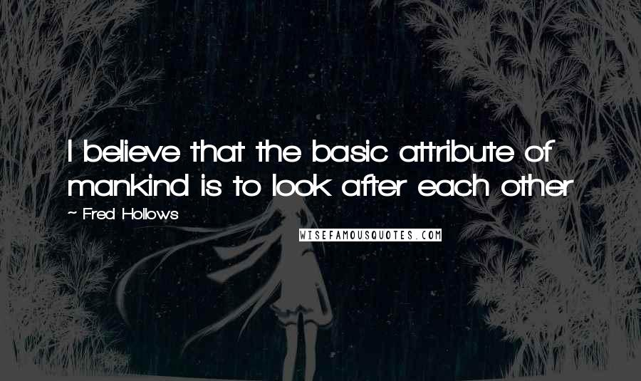 Fred Hollows quotes: I believe that the basic attribute of mankind is to look after each other