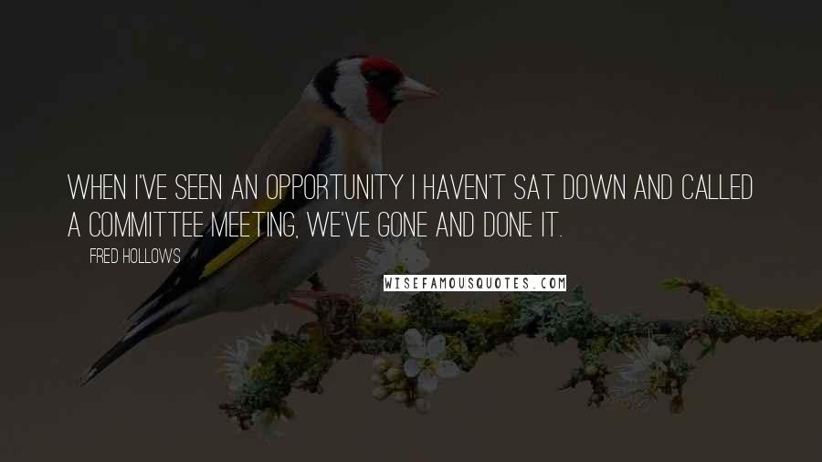 Fred Hollows quotes: When I've seen an opportunity I haven't sat down and called a committee meeting, We've gone and done it.