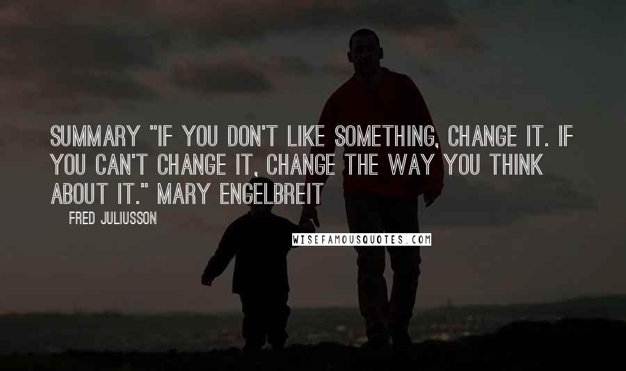"""Fred Juliusson quotes: Summary """"If you don't like something, change it. If you can't change it, change the way you think about it."""" Mary Engelbreit"""
