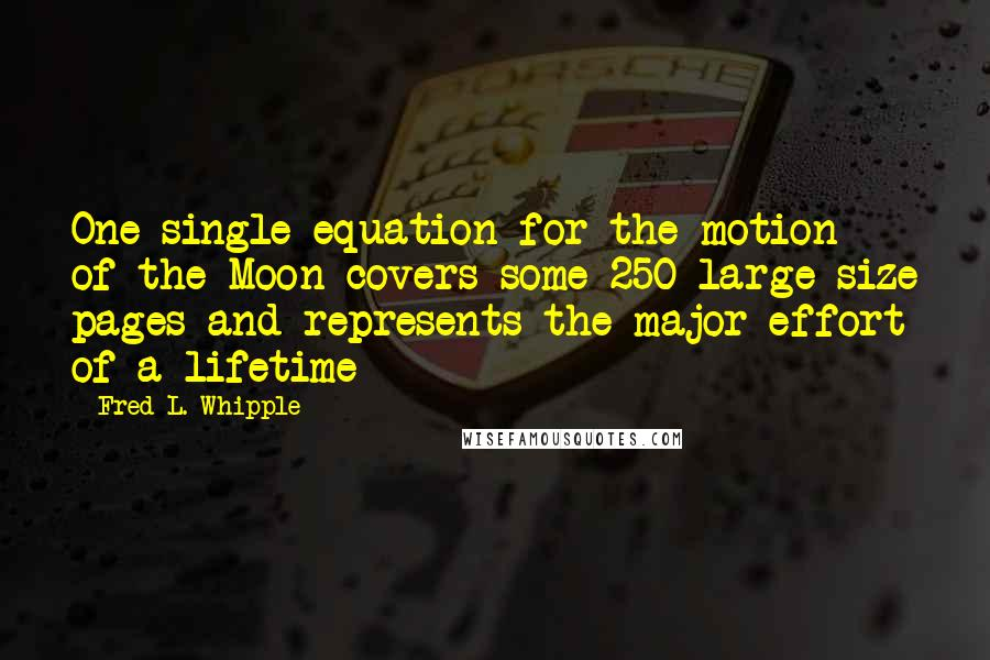 Fred L. Whipple quotes: One single equation for the motion of the Moon covers some 250 large-size pages and represents the major effort of a lifetime