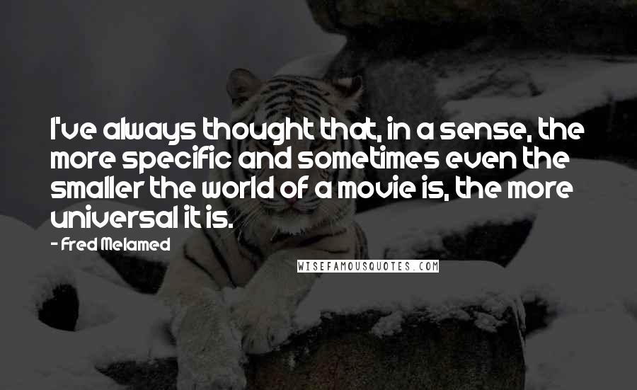 Fred Melamed quotes: I've always thought that, in a sense, the more specific and sometimes even the smaller the world of a movie is, the more universal it is.