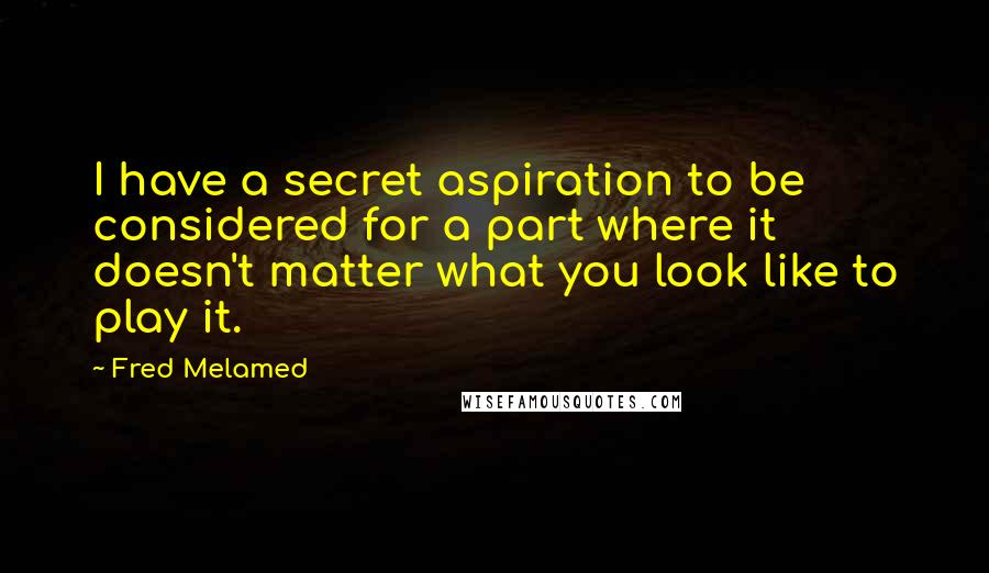Fred Melamed quotes: I have a secret aspiration to be considered for a part where it doesn't matter what you look like to play it.