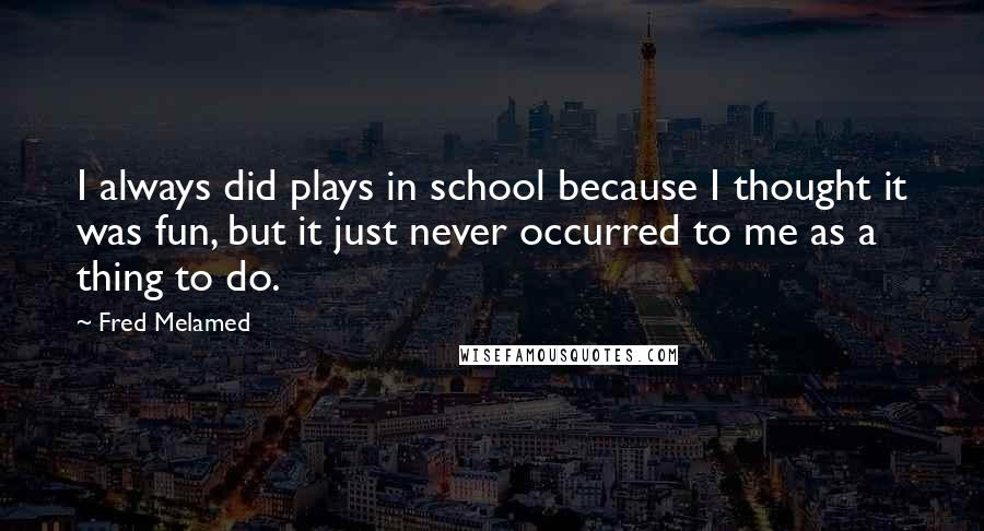 Fred Melamed quotes: I always did plays in school because I thought it was fun, but it just never occurred to me as a thing to do.