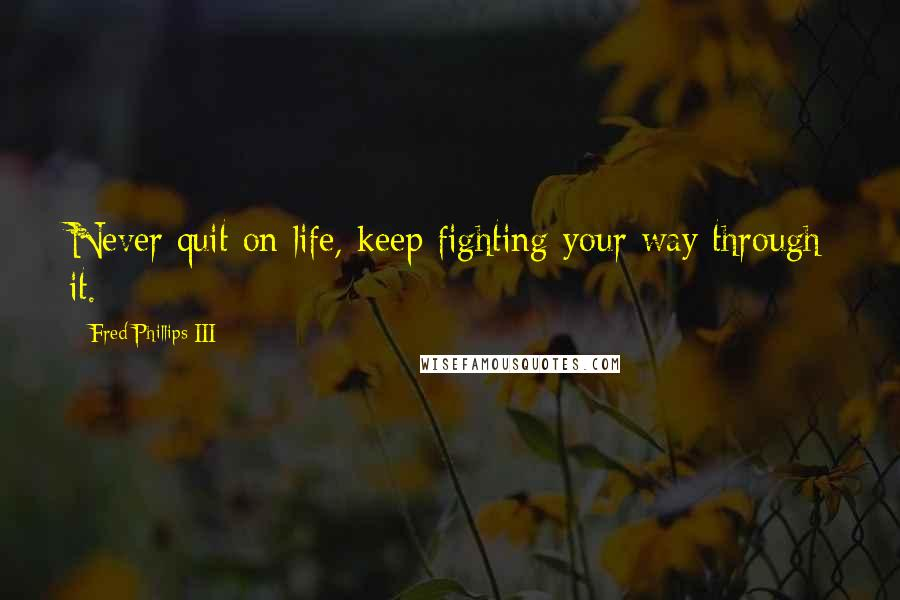 Fred Phillips III quotes: Never quit on life, keep fighting your way through it.